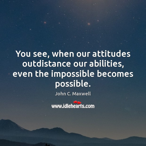 Image, You see, when our attitudes outdistance our abilities, even the impossible becomes