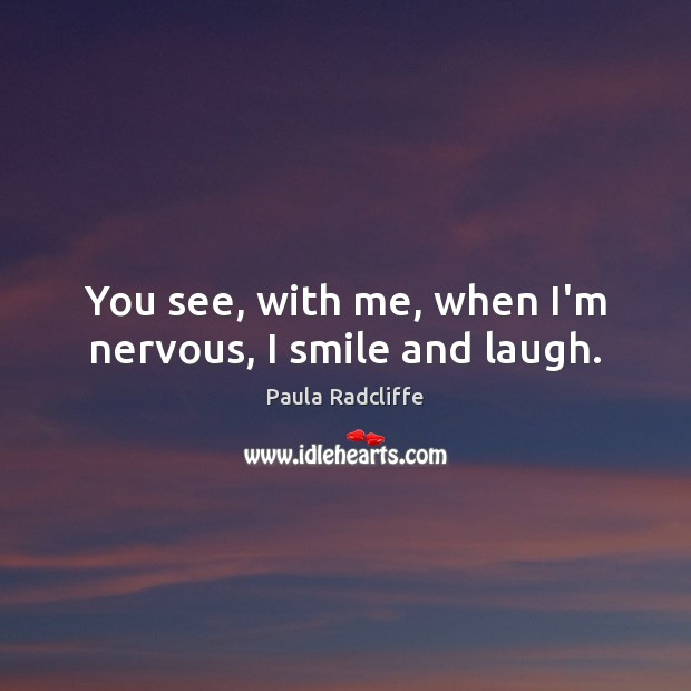 You see, with me, when I'm nervous, I smile and laugh. Image