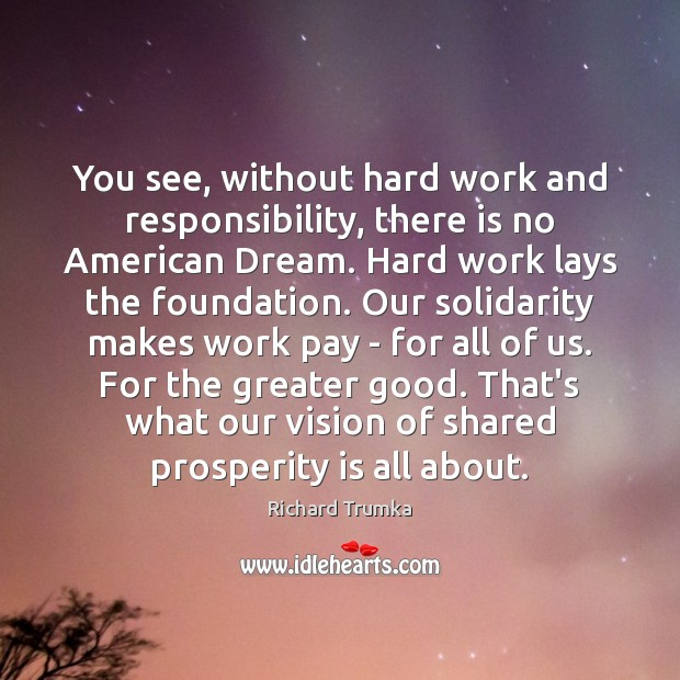 You see, without hard work and responsibility, there is no American Dream. Richard Trumka Picture Quote