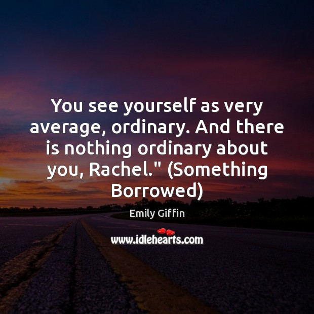 Image, You see yourself as very average, ordinary. And there is nothing ordinary