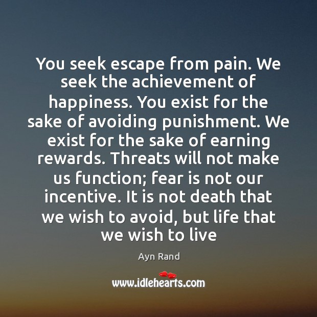 Image, You seek escape from pain. We seek the achievement of happiness. You