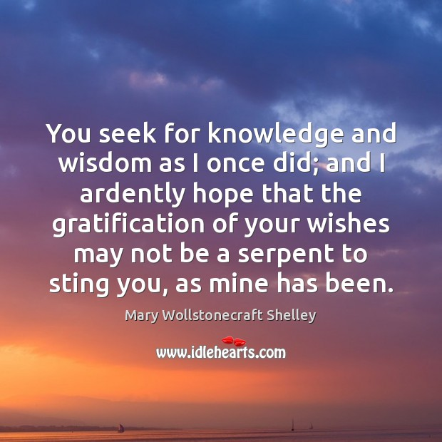You seek for knowledge and wisdom as I once did; and I Mary Wollstonecraft Shelley Picture Quote