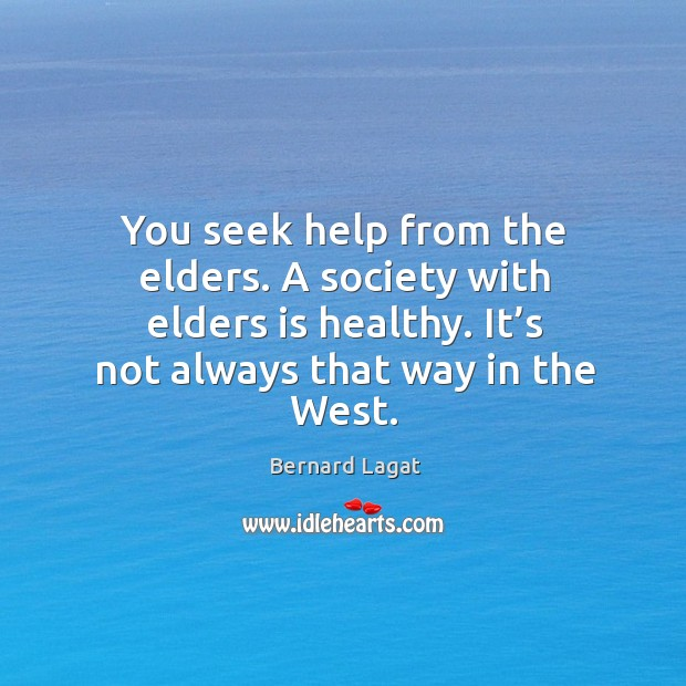 Image, You seek help from the elders. A society with elders is healthy. It's not always that way in the west.
