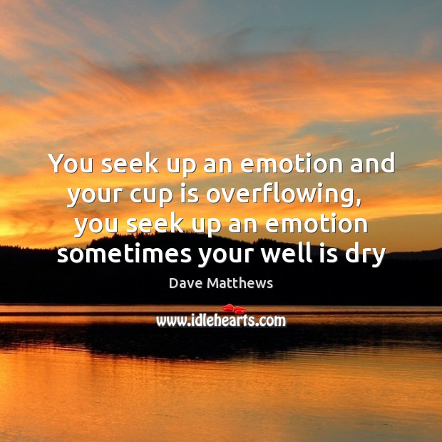 You seek up an emotion and your cup is overflowing,   you seek Dave Matthews Picture Quote