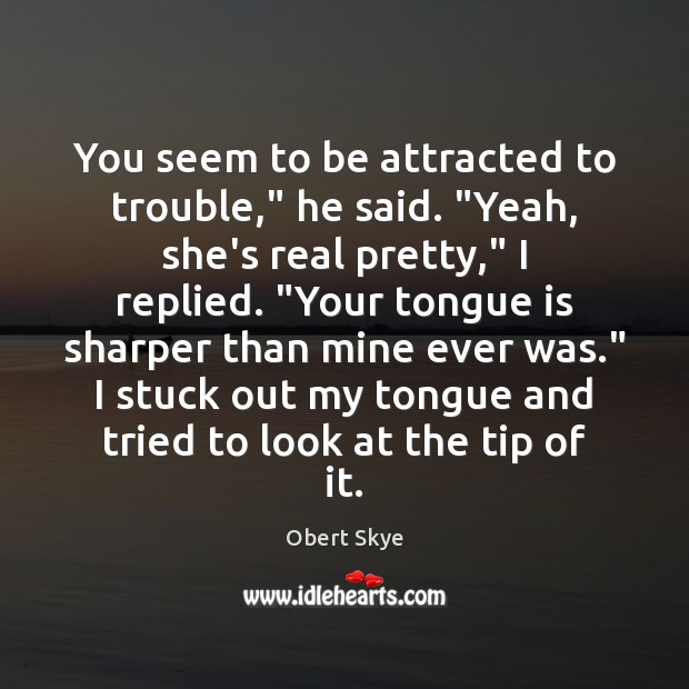 """You seem to be attracted to trouble,"""" he said. """"Yeah, she's real Obert Skye Picture Quote"""