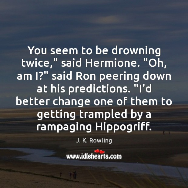 "You seem to be drowning twice,"" said Hermione. ""Oh, am I?"" said Image"