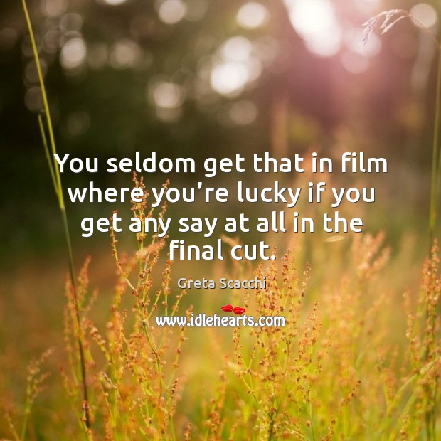 You seldom get that in film where you're lucky if you get any say at all in the final cut. Image