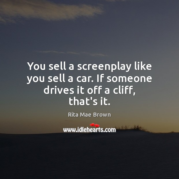 You sell a screenplay like you sell a car. If someone drives it off a cliff, that's it. Rita Mae Brown Picture Quote