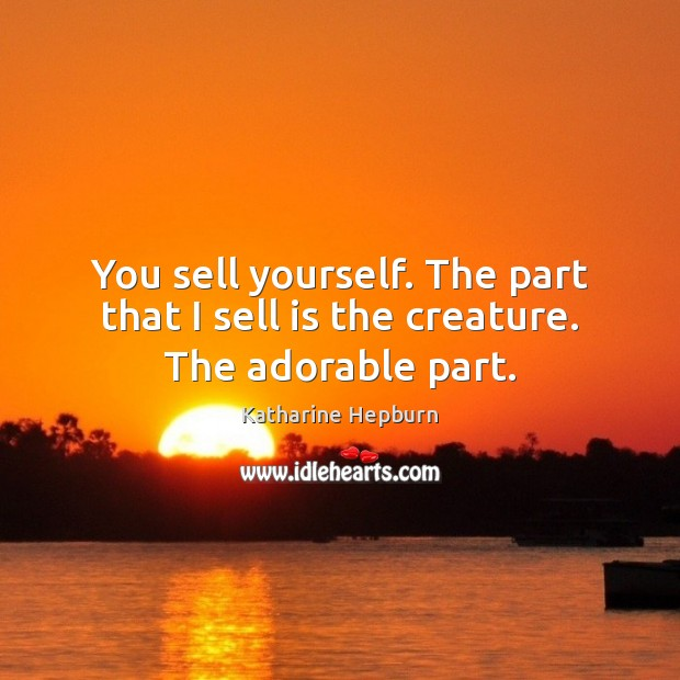 You sell yourself. The part that I sell is the creature. The adorable part. Katharine Hepburn Picture Quote