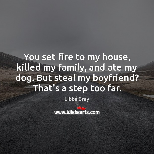 You set fire to my house, killed my family, and ate my Libba Bray Picture Quote