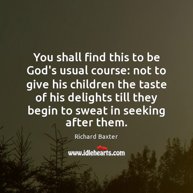 You shall find this to be God's usual course: not to give Richard Baxter Picture Quote