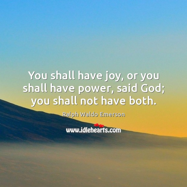 Image, You shall have joy, or you shall have power, said God; you shall not have both.