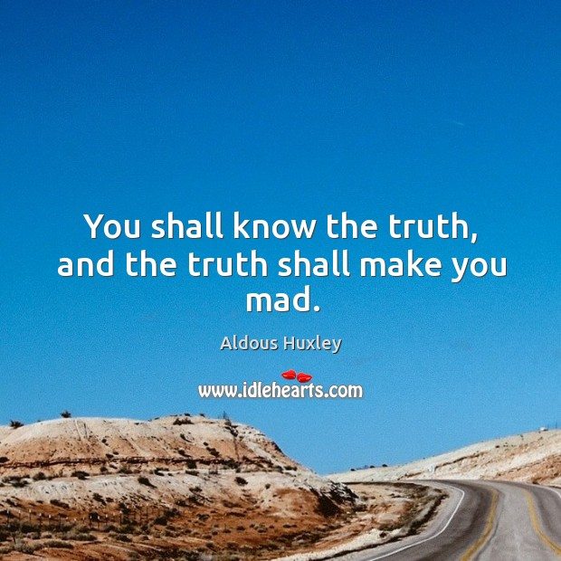 Image, You shall know the truth, and the truth shall make you mad.