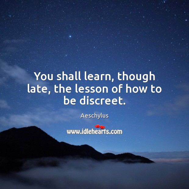You shall learn, though late, the lesson of how to be discreet. Image