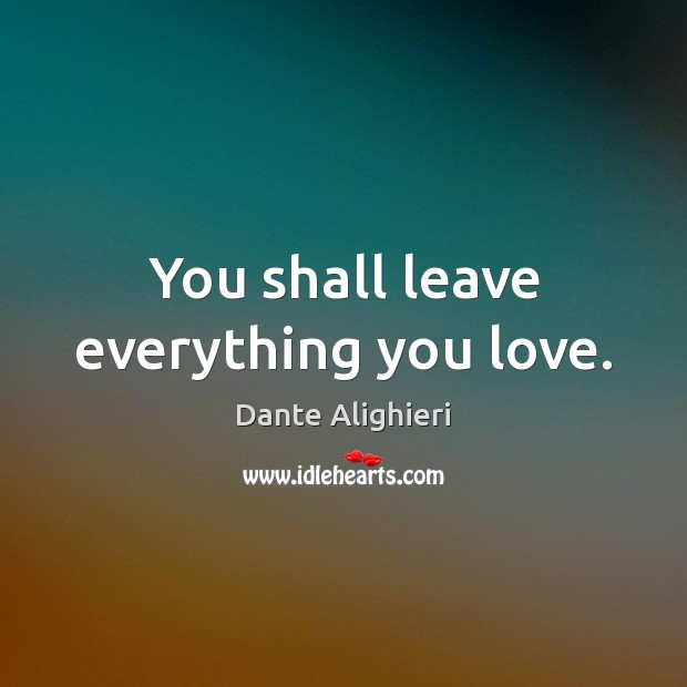 You shall leave everything you love. Dante Alighieri Picture Quote