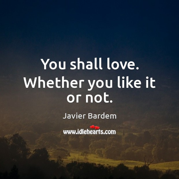 You shall love. Whether you like it or not. Javier Bardem Picture Quote
