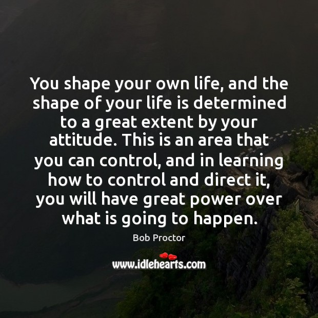 You shape your own life, and the shape of your life is Image