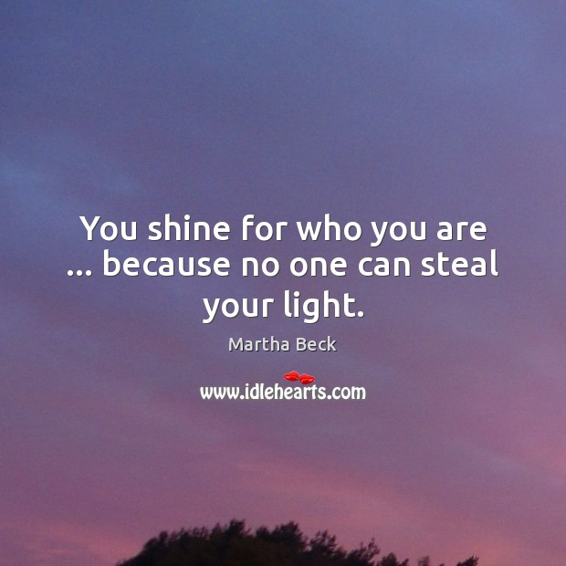 You shine for who you are … because no one can steal your light. Martha Beck Picture Quote