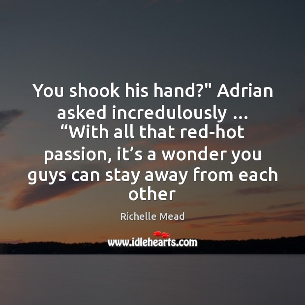 "Image, You shook his hand?"" Adrian asked incredulously … ""With all that red-hot passion,"