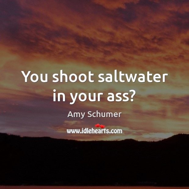 Image, You shoot saltwater in your ass?