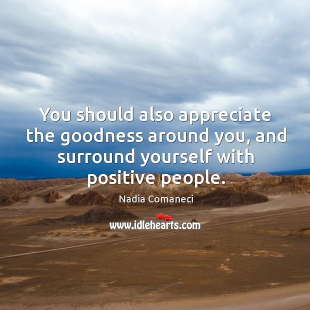 You should also appreciate the goodness around you, and surround yourself with positive people. Image