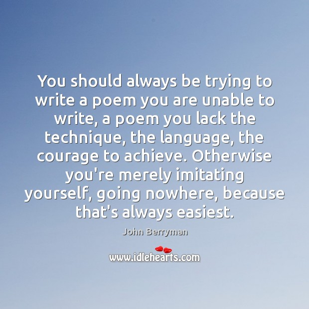 You should always be trying to write a poem you are unable Image