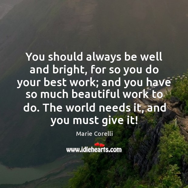 You should always be well and bright, for so you do your best work; and you have so much beautiful work to do. Image