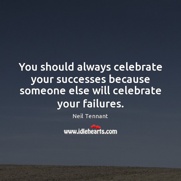 You should always celebrate your successes because someone else will celebrate your Celebrate Quotes Image