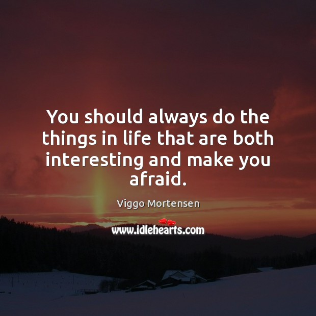 You should always do the things in life that are both interesting and make you afraid. Viggo Mortensen Picture Quote