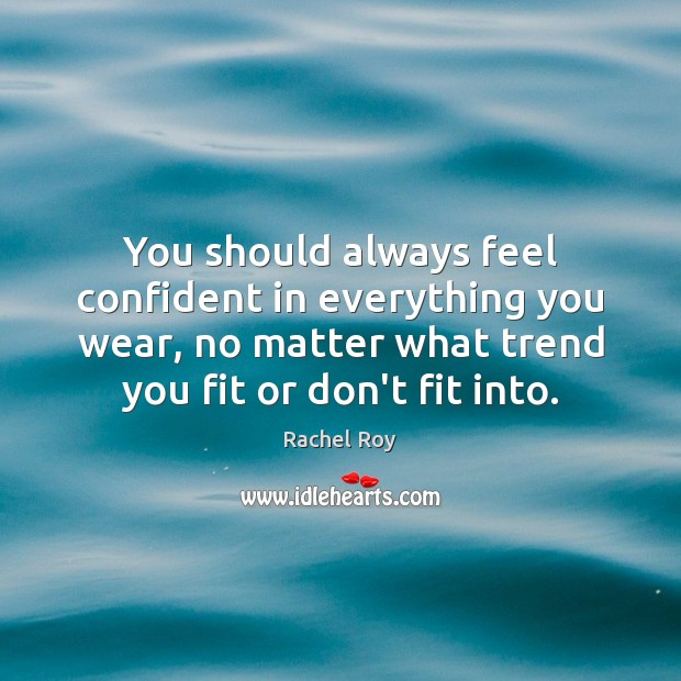 You should always feel confident in everything you wear, no matter what Rachel Roy Picture Quote