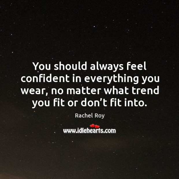 You should always feel confident in everything you wear, no matter what trend you fit or don't fit into. Rachel Roy Picture Quote