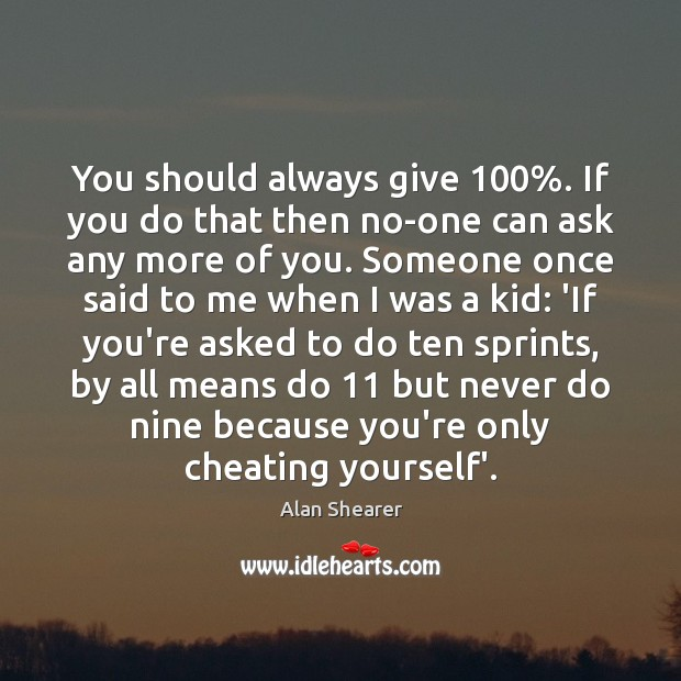 You should always give 100%. If you do that then no-one can ask Cheating Quotes Image