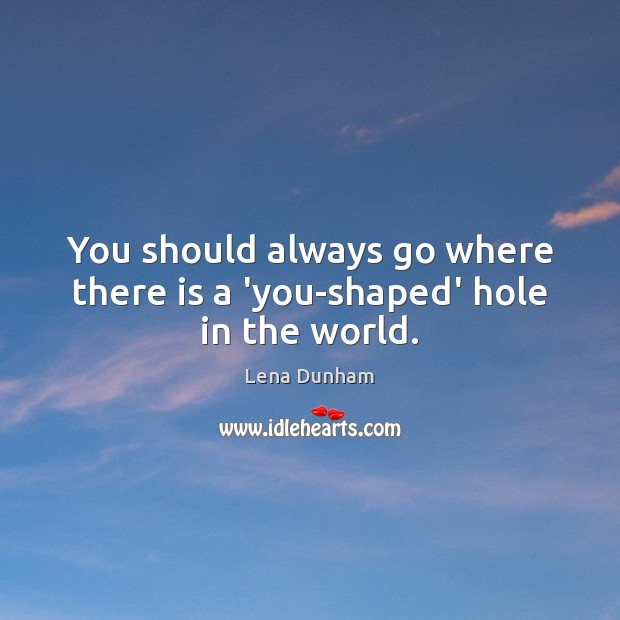 You should always go where there is a 'you-shaped' hole in the world. Image