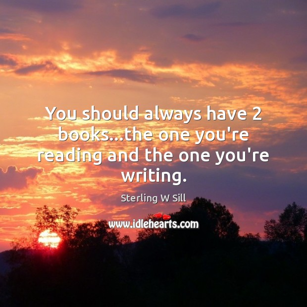 You should always have 2 books…the one you're reading and the one you're writing. Sterling W Sill Picture Quote