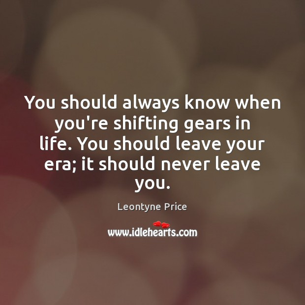 You should always know when you're shifting gears in life. You should Leontyne Price Picture Quote