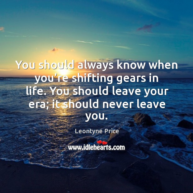 You should always know when you're shifting gears in life. You should leave your era; it should never leave you. Leontyne Price Picture Quote