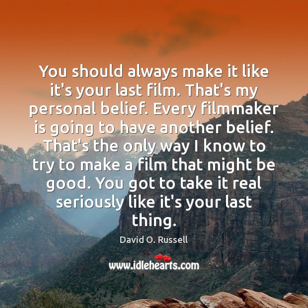 You should always make it like it's your last film. That's my Good Quotes Image