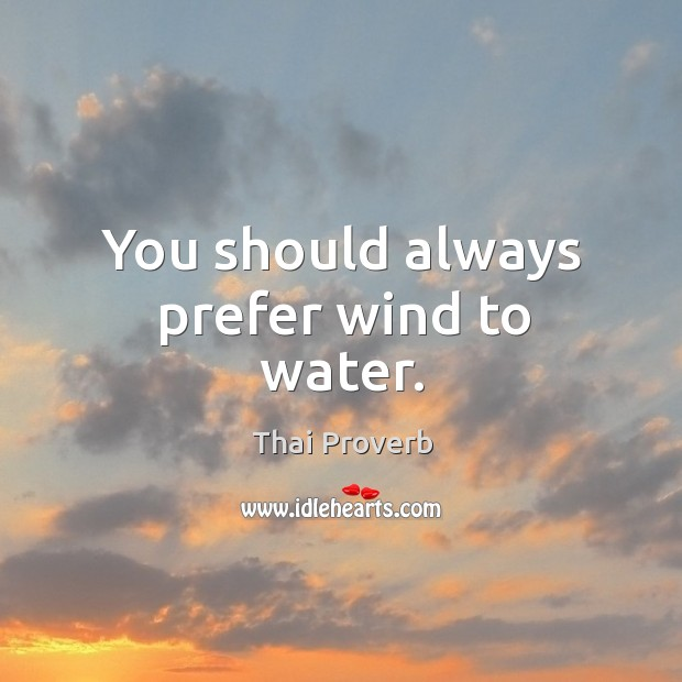 You should always prefer wind to water. Thai Proverbs Image