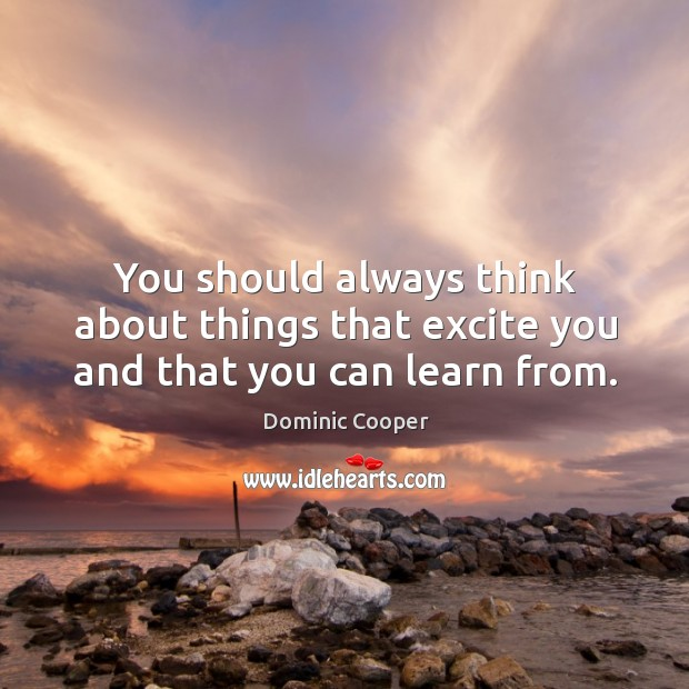 You should always think about things that excite you and that you can learn from. Image