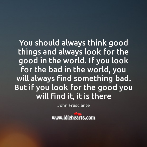 You should always think good things and always look for the good Image