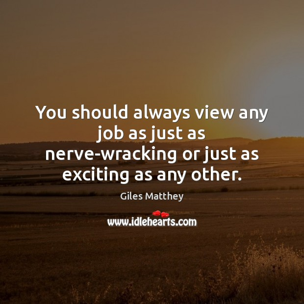 You should always view any job as just as nerve-wracking or just as exciting as any other. Image