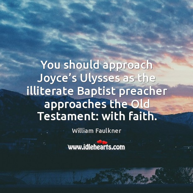 You should approach joyce's ulysses as the illiterate baptist preacher approaches the old testament: with faith. Image