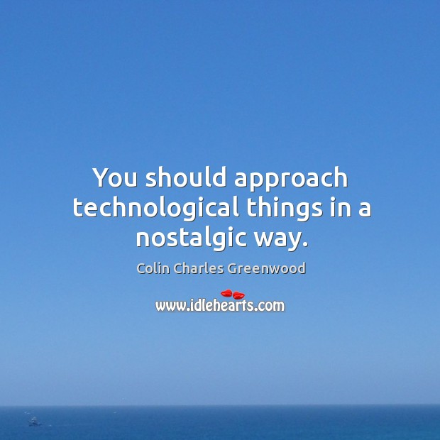 You should approach technological things in a nostalgic way. Colin Charles Greenwood Picture Quote