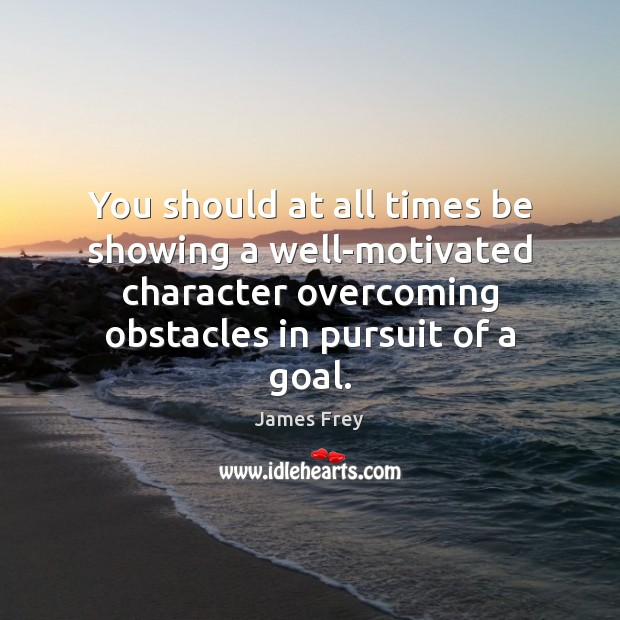 You should at all times be showing a well-motivated character overcoming obstacles James Frey Picture Quote