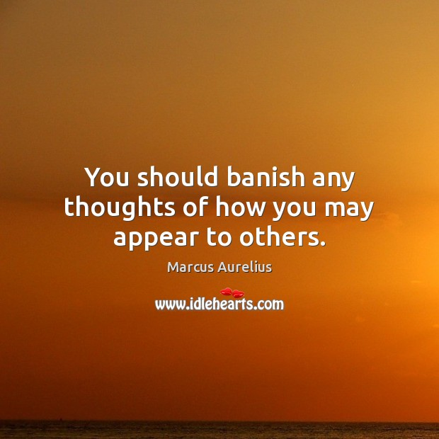 You should banish any thoughts of how you may appear to others. Marcus Aurelius Picture Quote