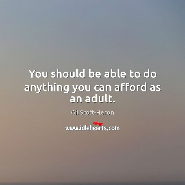 You should be able to do anything you can afford as an adult. Gil Scott-Heron Picture Quote