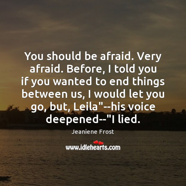 You should be afraid. Very afraid. Before, I told you if you Jeaniene Frost Picture Quote