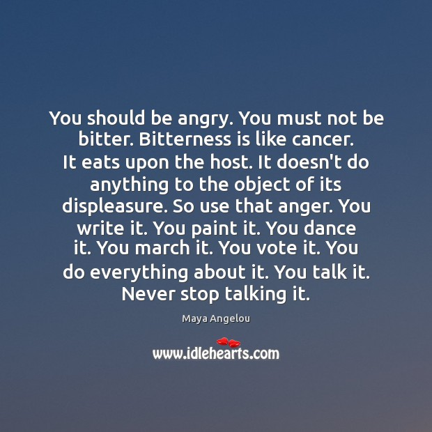 Image, You should be angry. You must not be bitter. Bitterness is like