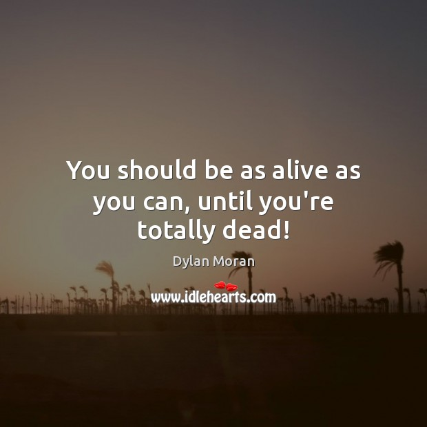 You should be as alive as you can, until you're totally dead! Image