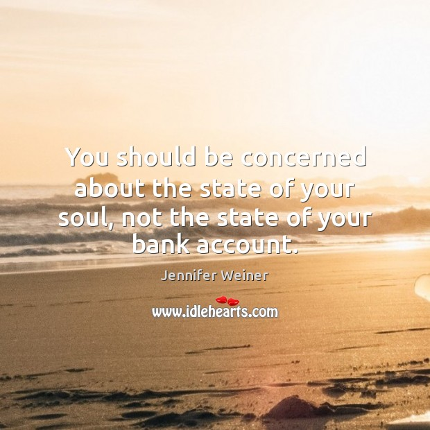 You should be concerned about the state of your soul, not the state of your bank account. Image